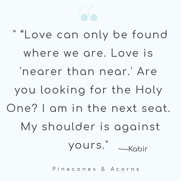 Quote Love can only be found where we are. Love is nearer than near. Are you looking for the holy one? I am in the next seat. My shoulder is against yours.